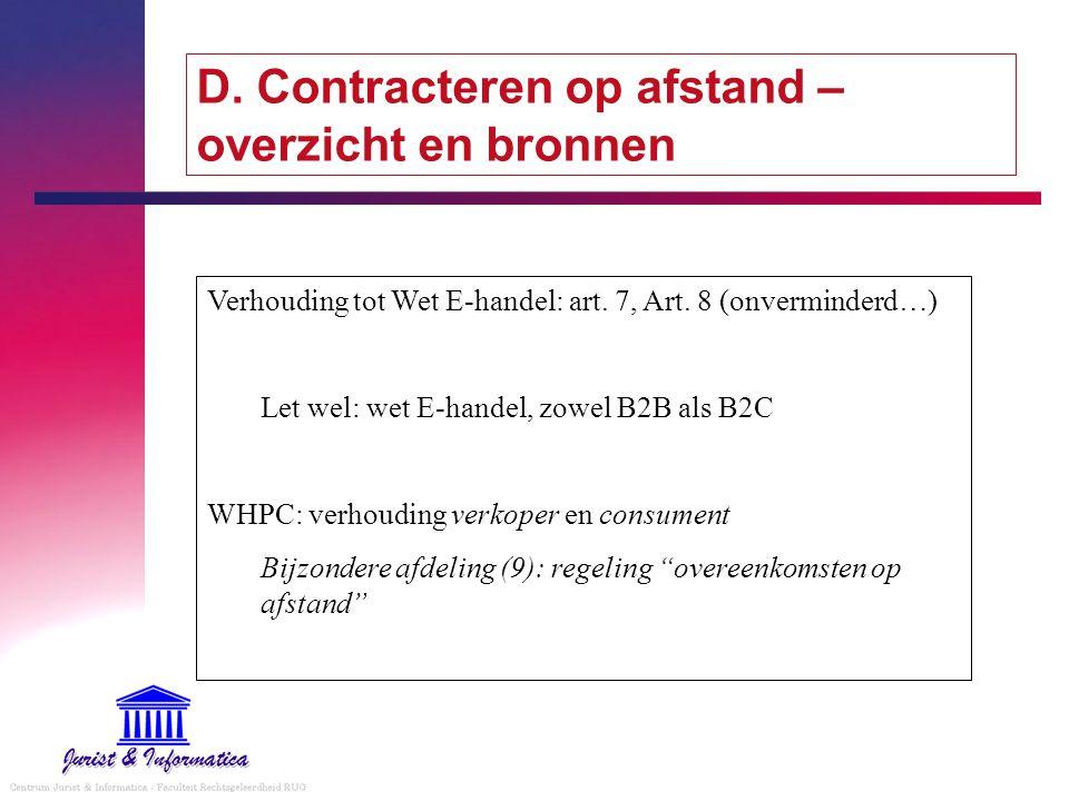 D. Contracteren op afstand – overzicht en bronnen Verhouding tot Wet E-handel: art. 7, Art. 8 (onverminderd…) Let wel: wet E-handel, zowel B2B als B2C