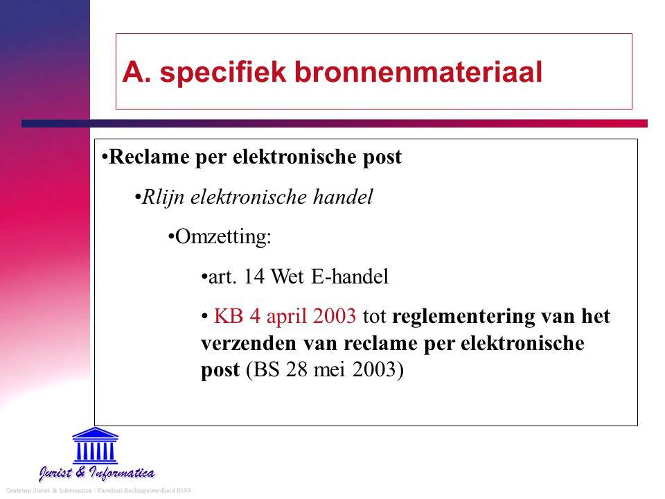A. specifiek bronnenmateriaal Reclame per elektronische post Rlijn elektronische handel Omzetting: art. 14 Wet E-handel KB 4 april 2003 tot reglemente
