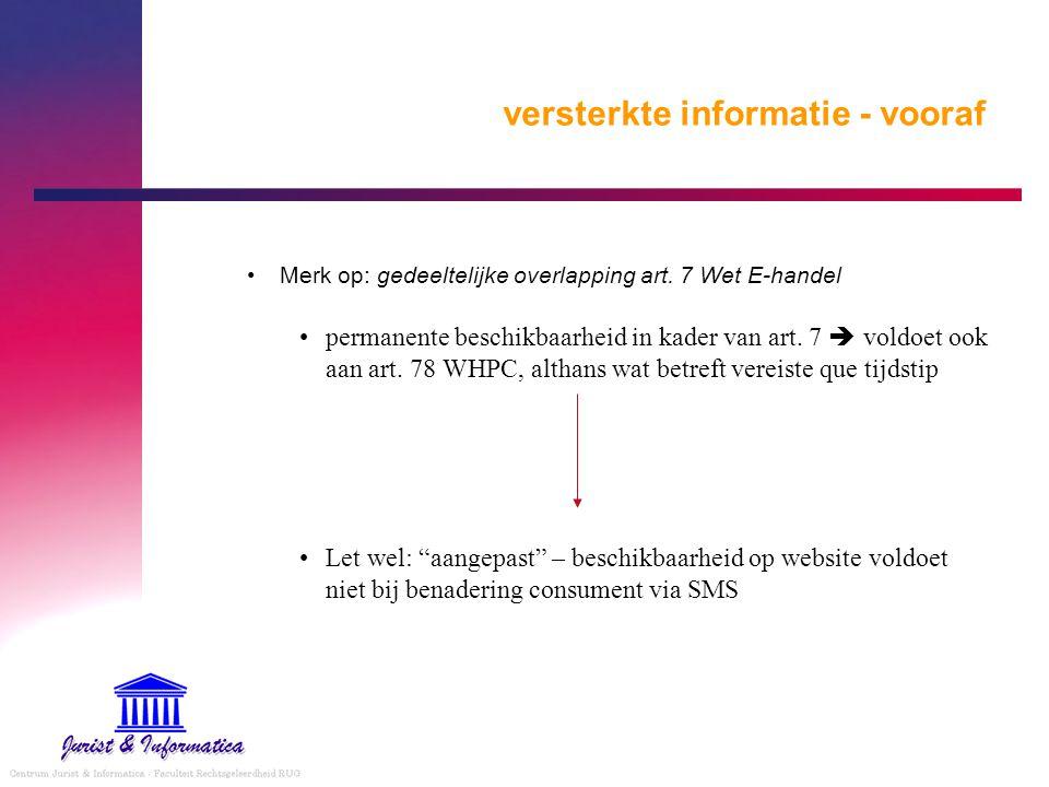versterkte informatie - vooraf Merk op: gedeeltelijke overlapping art. 7 Wet E-handel permanente beschikbaarheid in kader van art. 7  voldoet ook aan