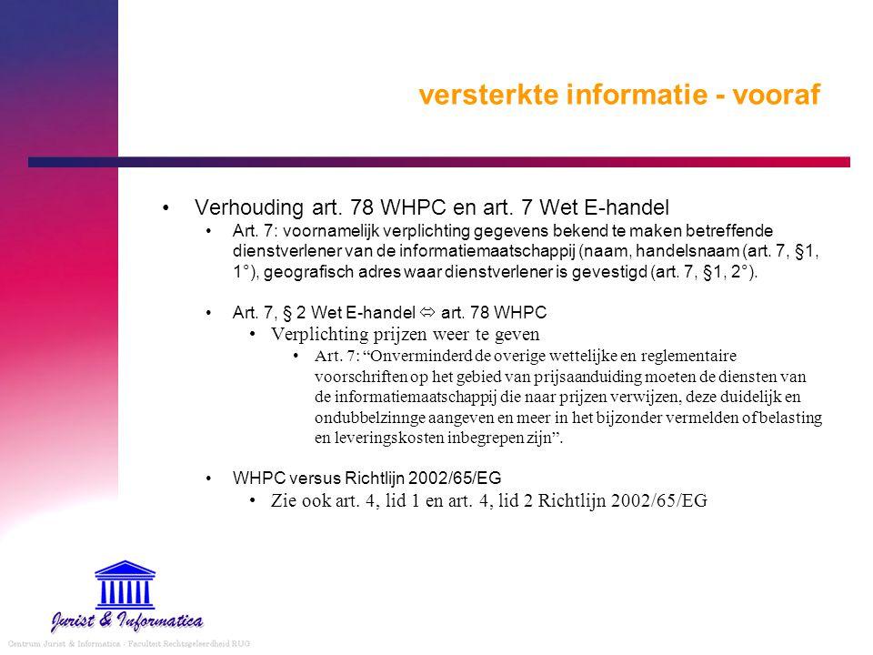 versterkte informatie - vooraf Verhouding art. 78 WHPC en art. 7 Wet E-handel Art. 7: voornamelijk verplichting gegevens bekend te maken betreffende d