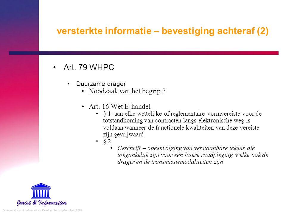 versterkte informatie – bevestiging achteraf (2) Art. 79 WHPC Duurzame drager Noodzaak van het begrip ? Art. 16 Wet E-handel § 1: aan elke wettelijke