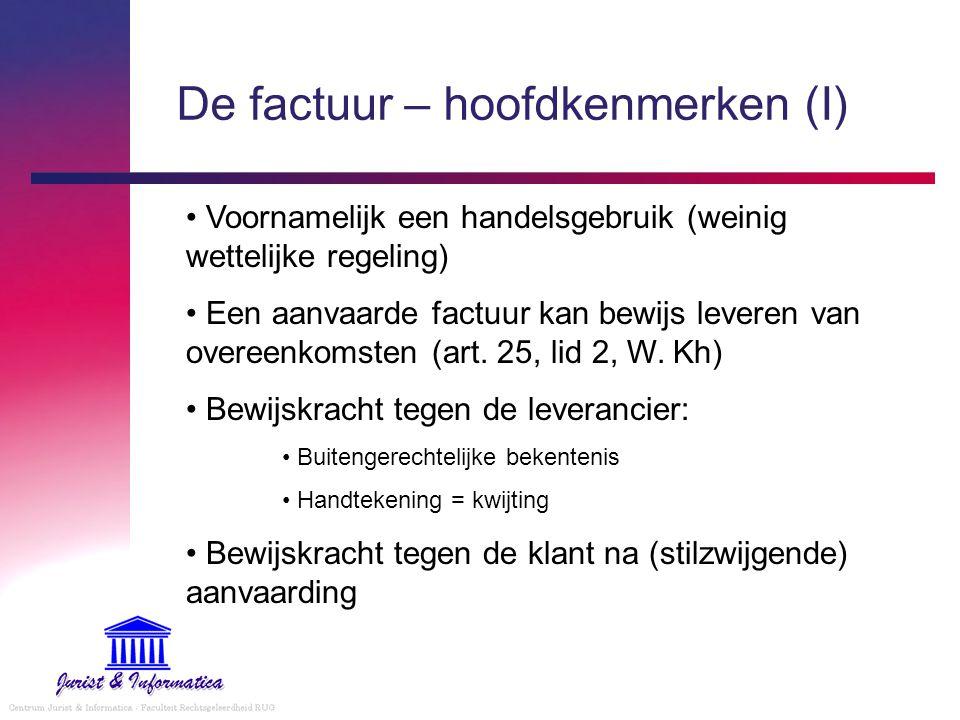 De factuur – hoofdkenmerken (I) Voornamelijk een handelsgebruik (weinig wettelijke regeling) Een aanvaarde factuur kan bewijs leveren van overeenkomst