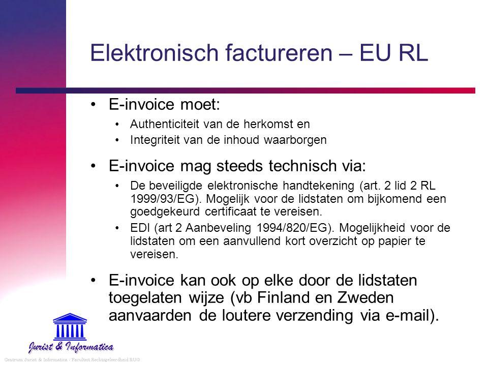 Elektronisch factureren – EU RL Geen bijkomende verplichtingen of formaliteiten toegelaten (uitz.: tot 31/12/05 kan de voorafgaande kennisgeving vereist worden) Elektronische handtekening: Naar Belgisch recht minstens 2 nadelen verbonden aan de ondertekening van de factuur (behoudens contractuele of wetgevende wijziging) Low budget mogelijkheid voor e-invoice, die deze methode toegankelijker zal maken voor KMO's Kan geen vereiste vormen voor een geldige e-invoice Zal in de toekomst waarschijnlijk aan belang inboeten voor e-invoice indien België het voorbeeld van Finland en Zweden zou volgen (aanvaarding e-invoice per e-mail).