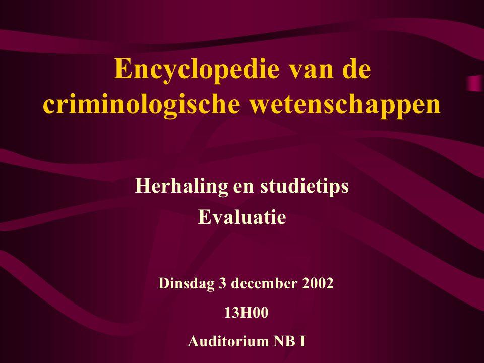 Encyclopedie van de criminologische wetenschappen Herhaling en studietips Evaluatie Dinsdag 3 december 2002 13H00 Auditorium NB I