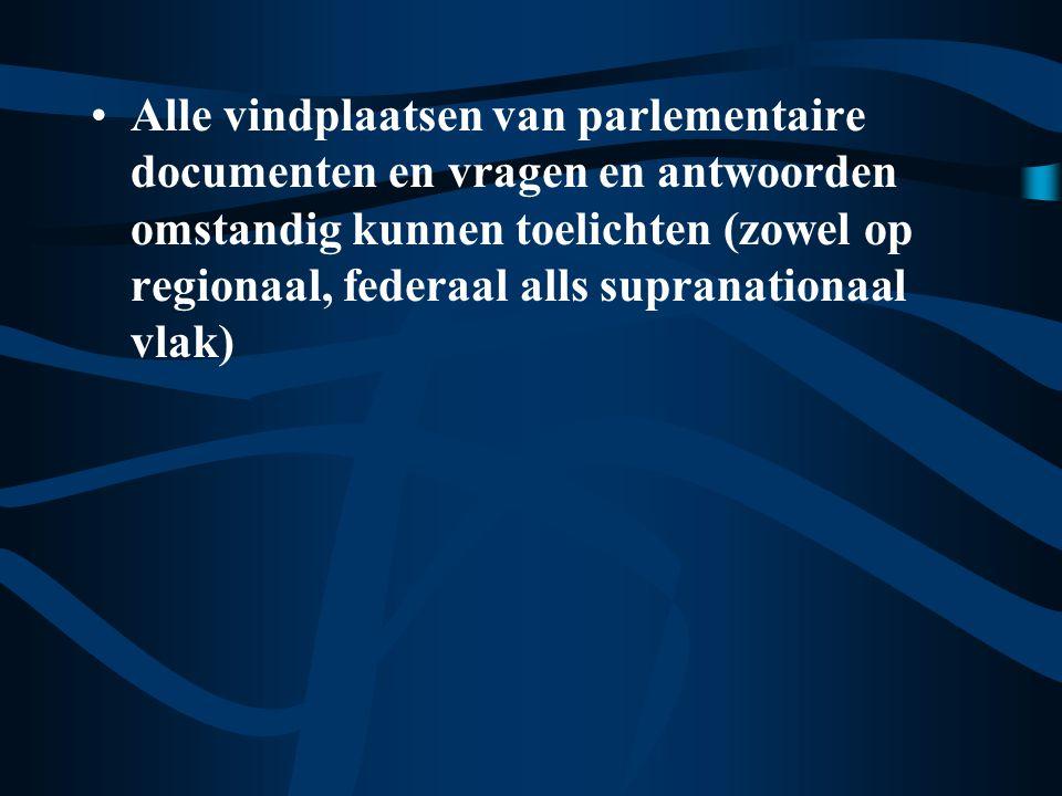 Alle vindplaatsen van parlementaire documenten en vragen en antwoorden omstandig kunnen toelichten (zowel op regionaal, federaal alls supranationaal vlak)