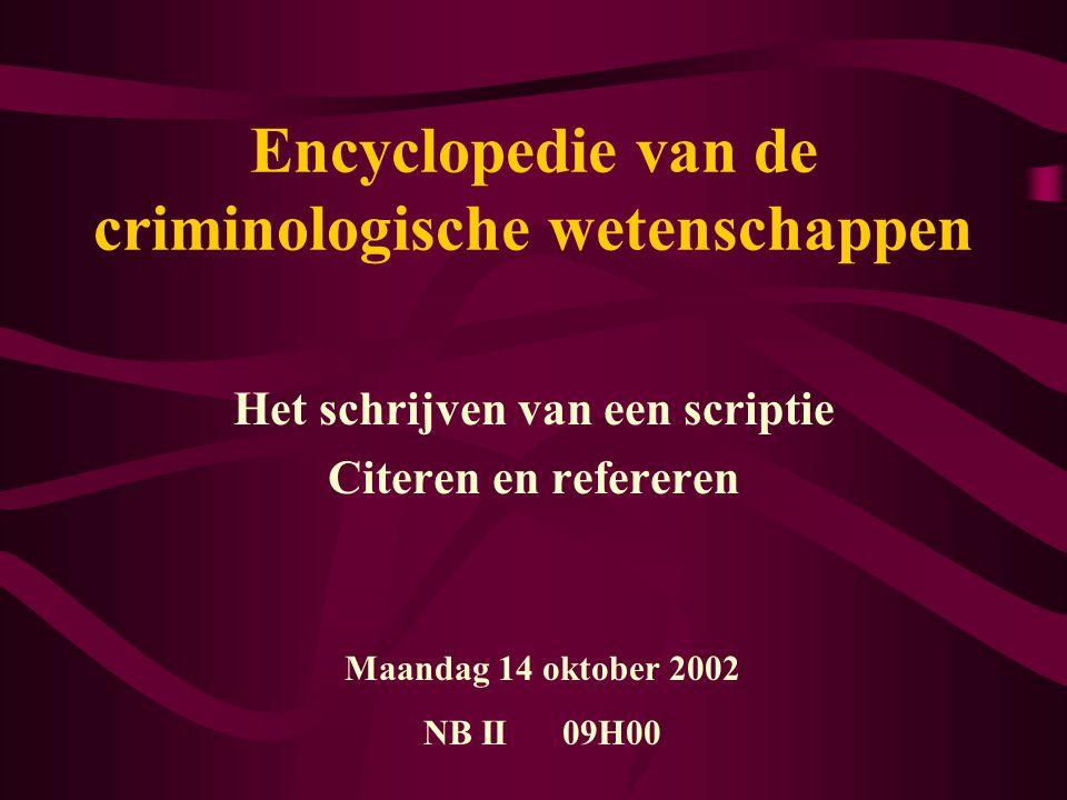 Encyclopedie van de criminologische wetenschappen Het schrijven van een scriptie Citeren en refereren Maandag 14 oktober 2002 NB II 09H00