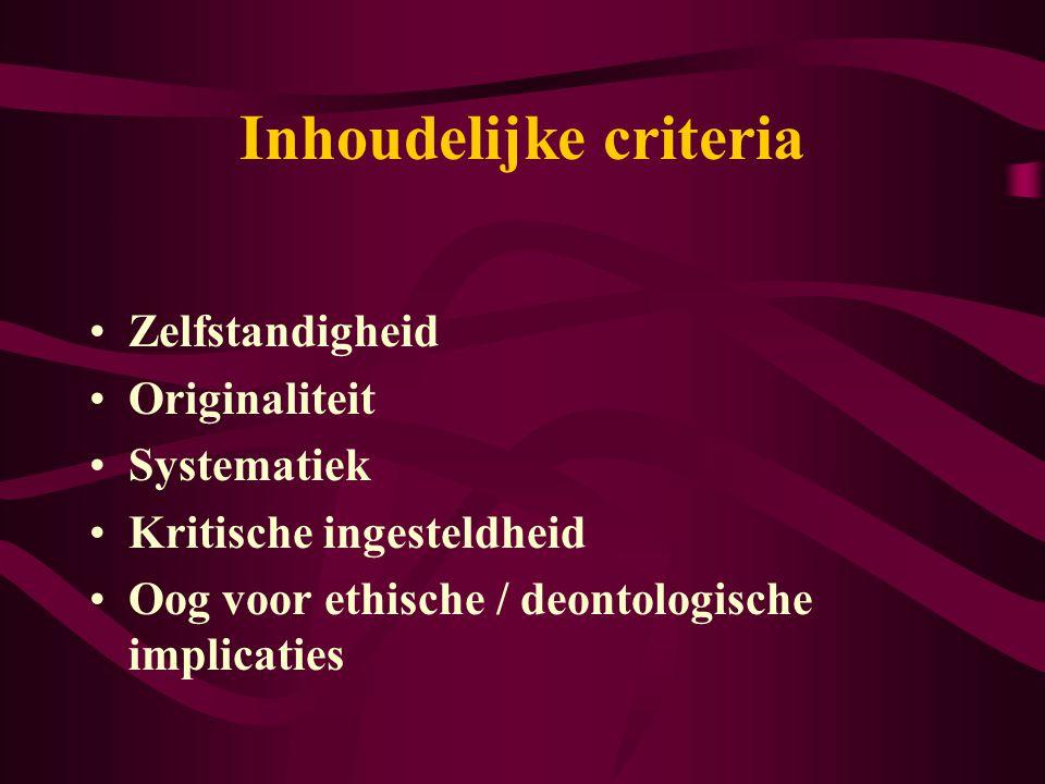 Inhoudelijke criteria Zelfstandigheid Originaliteit Systematiek Kritische ingesteldheid Oog voor ethische / deontologische implicaties