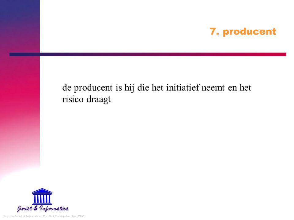 7. producent de producent is hij die het initiatief neemt en het risico draagt
