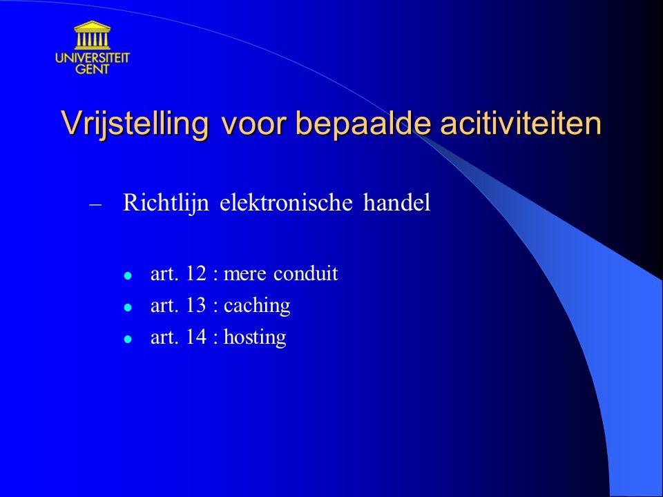 Vrijstelling voor bepaalde acitiviteiten – Richtlijn elektronische handel art. 12 : mere conduit art. 13 : caching art. 14 : hosting