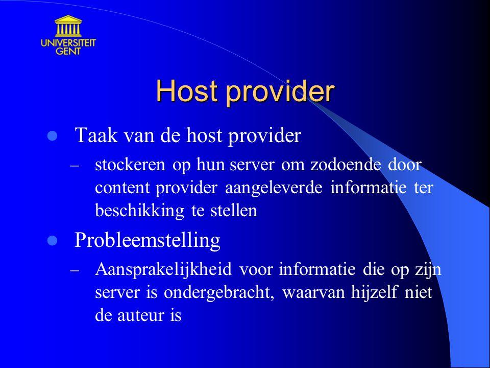 Host provider Taak van de host provider – stockeren op hun server om zodoende door content provider aangeleverde informatie ter beschikking te stellen Probleemstelling – Aansprakelijkheid voor informatie die op zijn server is ondergebracht, waarvan hijzelf niet de auteur is