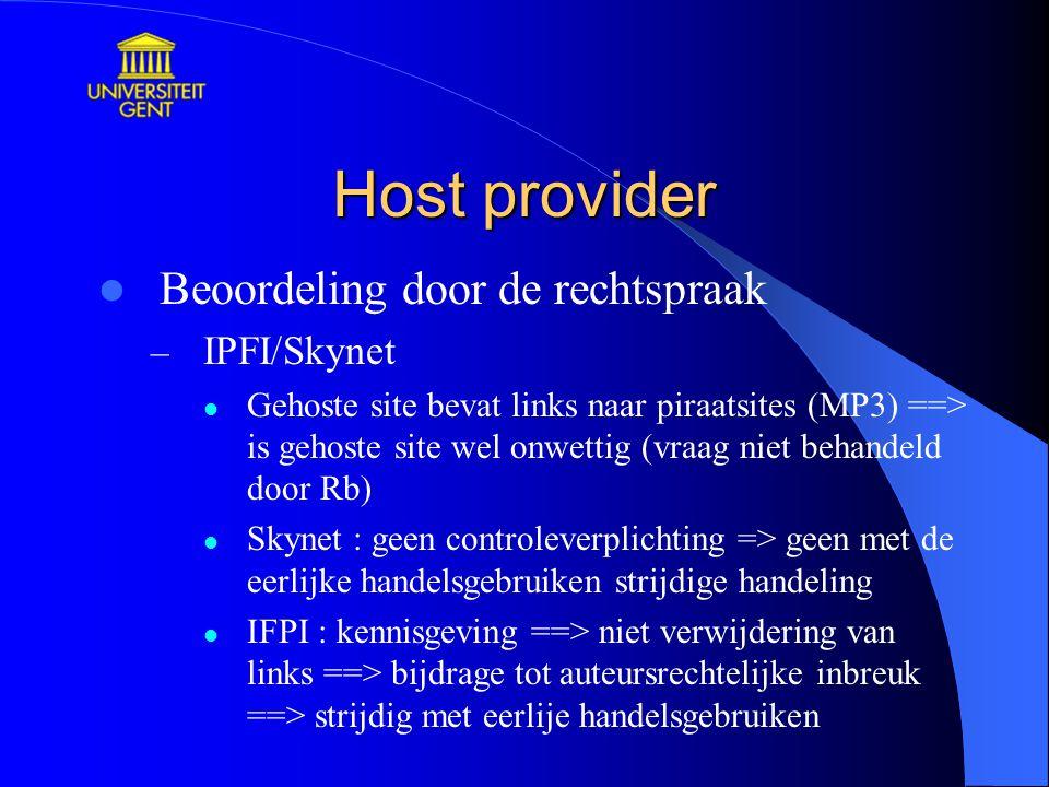 Host provider Beoordeling door de rechtspraak – IPFI/Skynet Gehoste site bevat links naar piraatsites (MP3) ==> is gehoste site wel onwettig (vraag niet behandeld door Rb) Skynet : geen controleverplichting => geen met de eerlijke handelsgebruiken strijdige handeling IFPI : kennisgeving ==> niet verwijdering van links ==> bijdrage tot auteursrechtelijke inbreuk ==> strijdig met eerlije handelsgebruiken