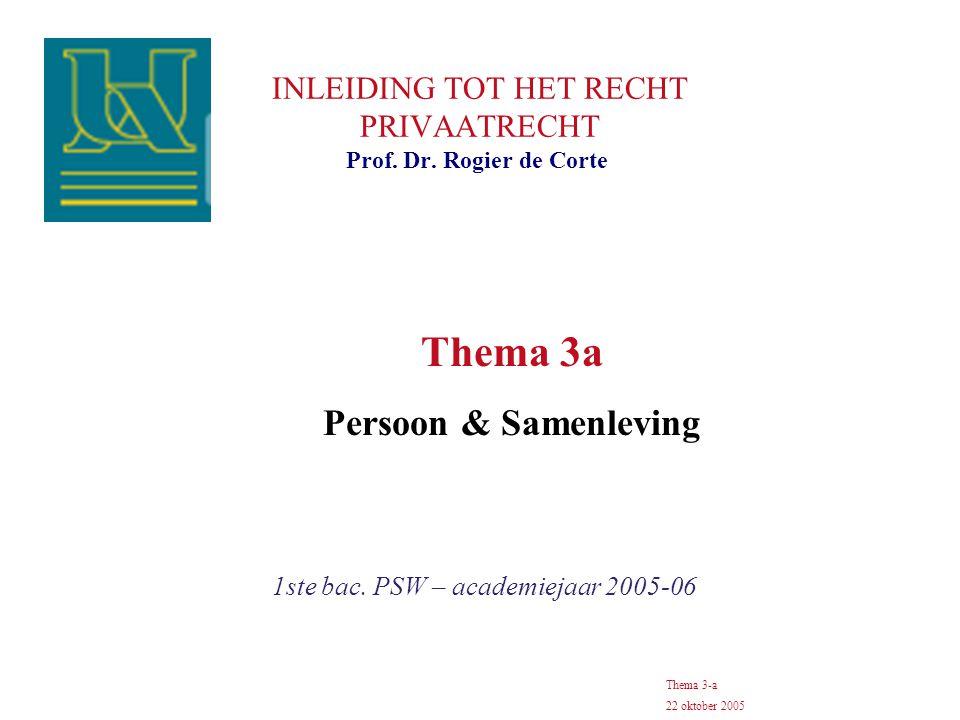 INLEIDING TOT HET RECHT PRIVAATRECHT 1ste bac. PSW – academiejaar 2005-06 Prof. Dr. Rogier de Corte Thema 3-a 22 oktober 2005 Thema 3a Persoon & Samen