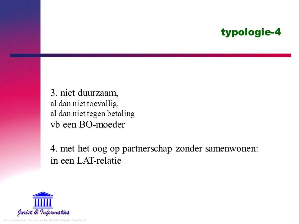 typologie-4 3. niet duurzaam, al dan niet toevallig, al dan niet tegen betaling vb een BO-moeder 4. met het oog op partnerschap zonder samenwonen: in
