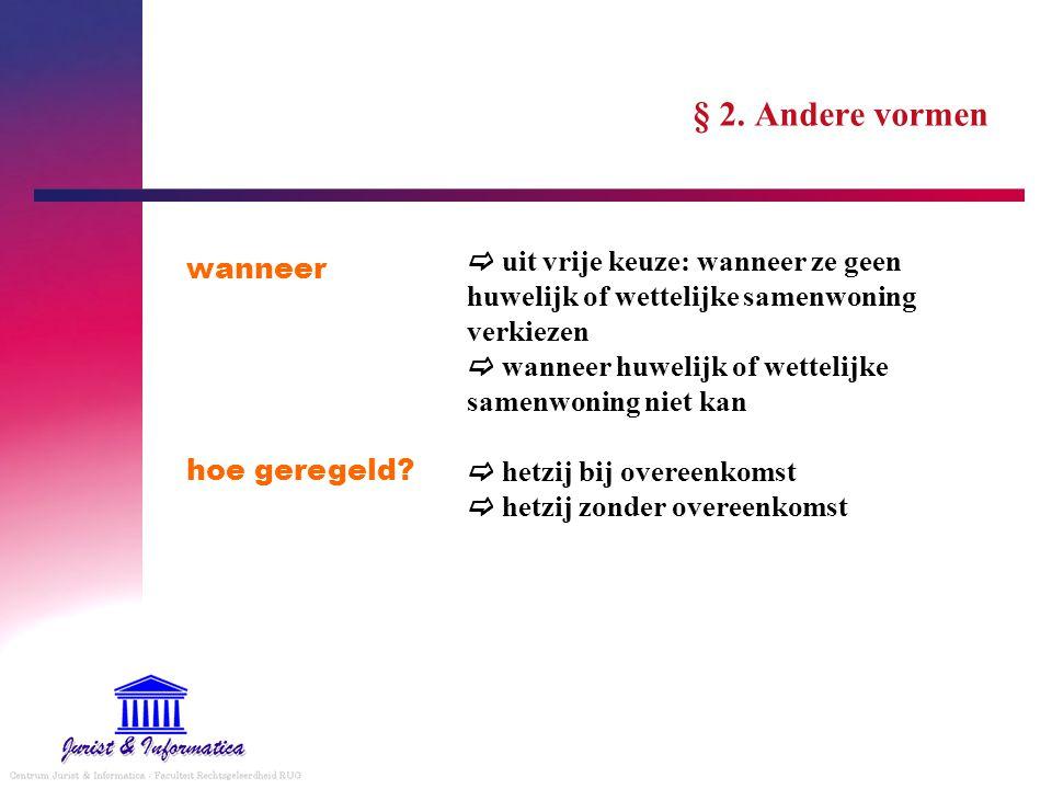 § 2. Andere vormen wanneer hoe geregeld?  uit vrije keuze: wanneer ze geen huwelijk of wettelijke samenwoning verkiezen  wanneer huwelijk of wetteli