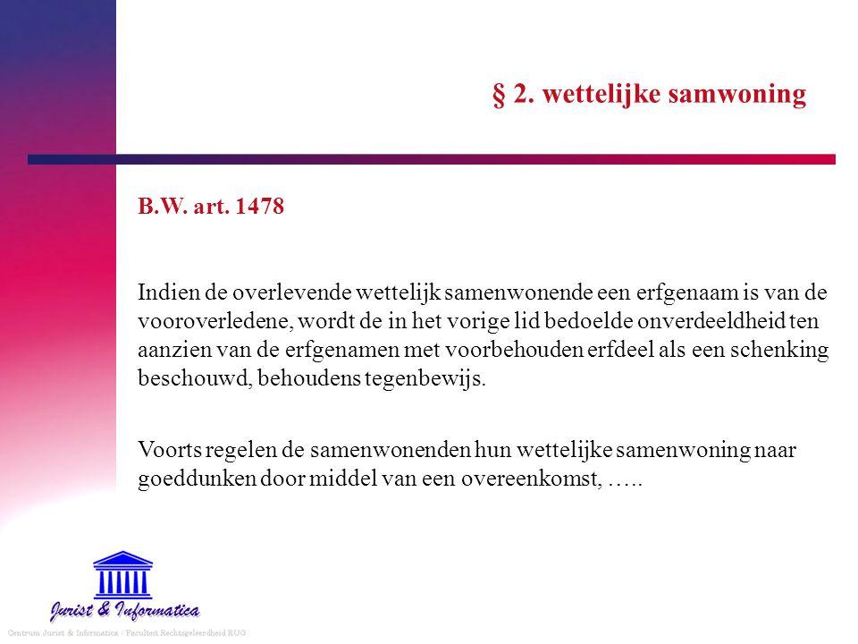 § 2. wettelijke samwoning B.W. art. 1478 Indien de overlevende wettelijk samenwonende een erfgenaam is van de vooroverledene, wordt de in het vorige l