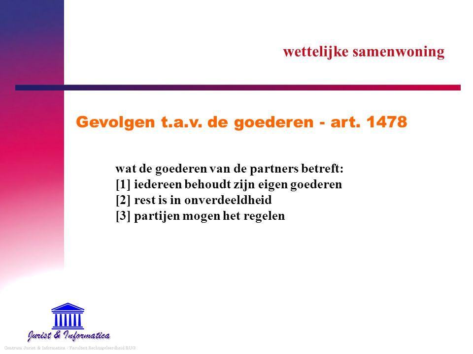 wettelijke samenwoning Gevolgen t.a.v. de goederen - art. 1478 wat de goederen van de partners betreft: [1] iedereen behoudt zijn eigen goederen [2] r