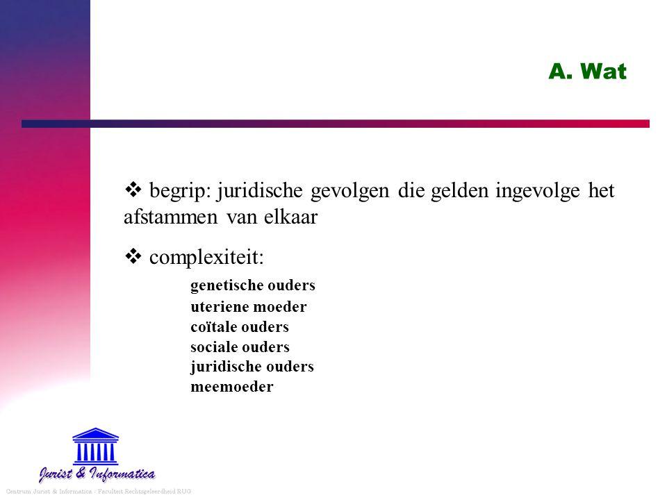 A. Wat  begrip: juridische gevolgen die gelden ingevolge het afstammen van elkaar  complexiteit: genetische ouders uteriene moeder coïtale ouders so