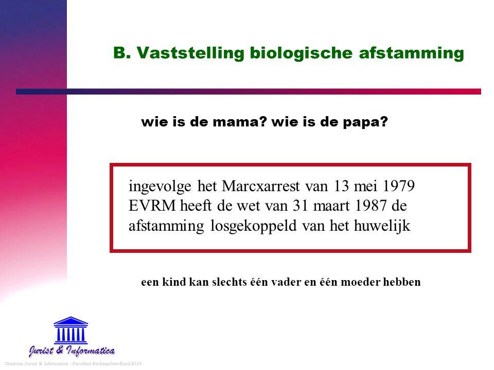 B. Vaststelling biologische afstamming wie is de mama? wie is de papa? ingevolge het Marcxarrest van 13 mei 1979 EVRM heeft de wet van 31 maart 1987 d