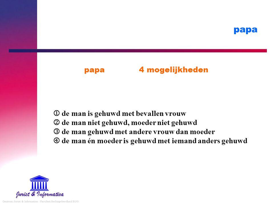 papa papa4 mogelijkheden  de man is gehuwd met bevallen vrouw  de man niet gehuwd, moeder niet gehuwd de man gehuwd met andere vrouw dan moeder  de