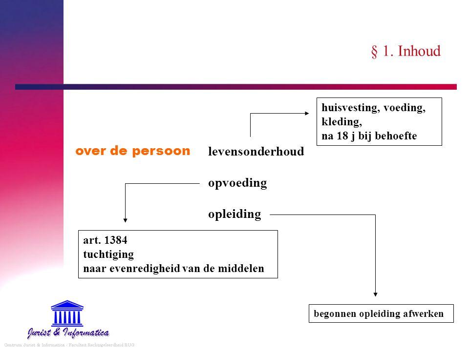 § 1. Inhoud over de persoon levensonderhoud opvoeding opleiding huisvesting, voeding, kleding, na 18 j bij behoefte art. 1384 tuchtiging naar evenredi