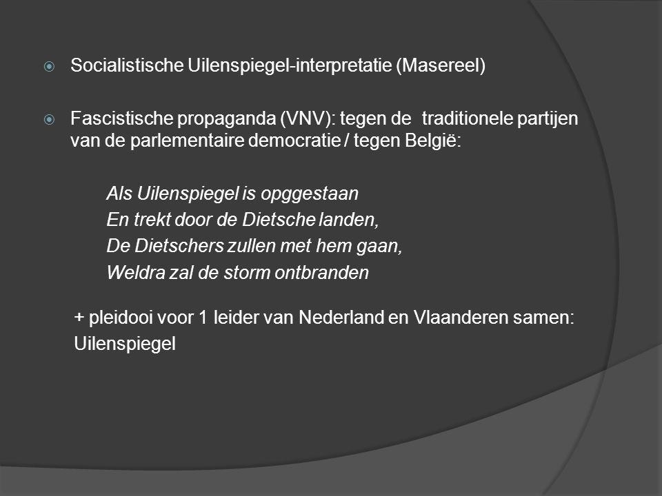  Socialistische Uilenspiegel-interpretatie (Masereel)  Fascistische propaganda (VNV): tegen de traditionele partijen van de parlementaire democratie / tegen België: Als Uilenspiegel is opggestaan En trekt door de Dietsche landen, De Dietschers zullen met hem gaan, Weldra zal de storm ontbranden + pleidooi voor 1 leider van Nederland en Vlaanderen samen: Uilenspiegel