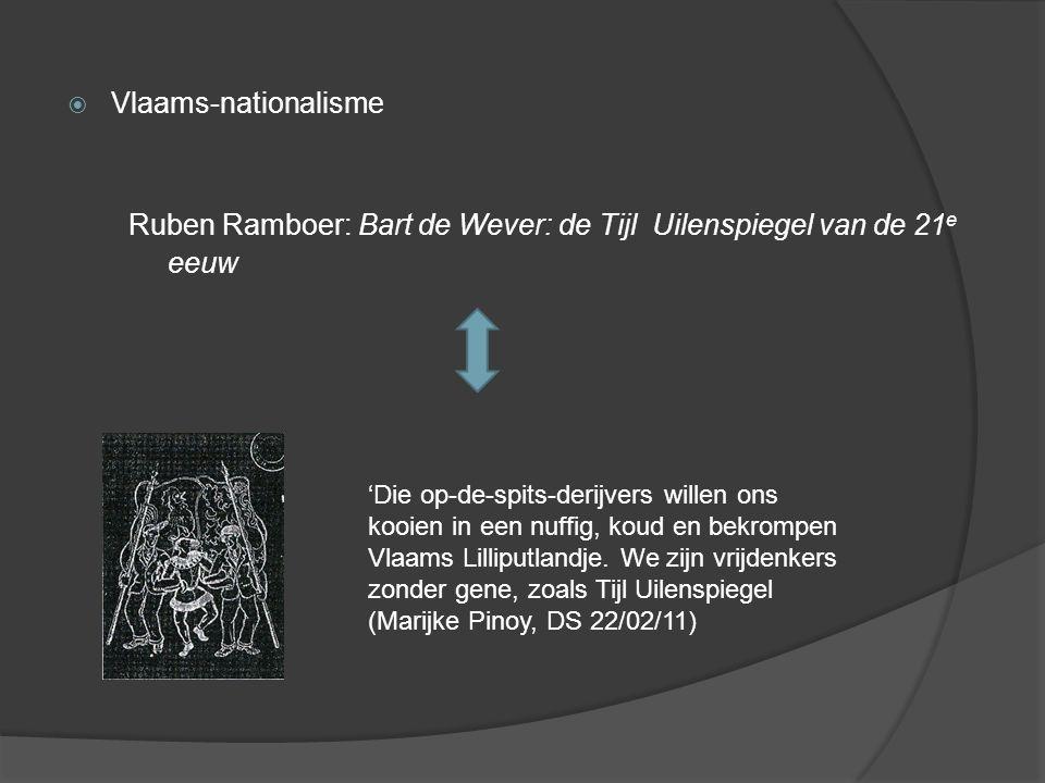  Vlaams-nationalisme Ruben Ramboer: Bart de Wever: de Tijl Uilenspiegel van de 21 e eeuw 'Die op-de-spits-derijvers willen ons kooien in een nuffig, koud en bekrompen Vlaams Lilliputlandje.