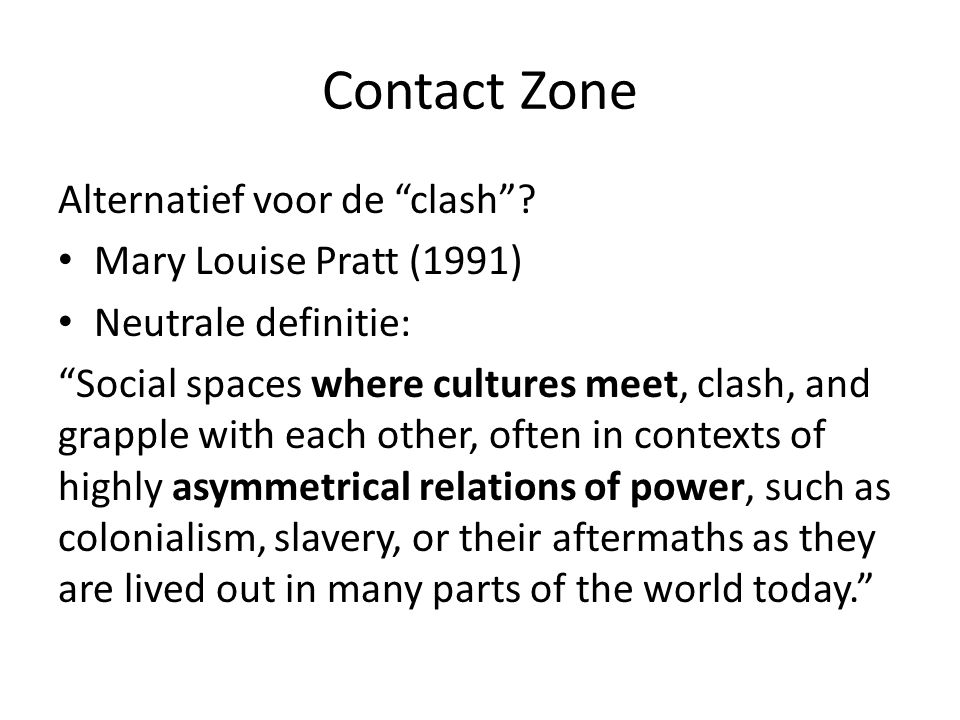 "Contact Zone Alternatief voor de ""clash""? Mary Louise Pratt (1991) Neutrale definitie: ""Social spaces where cultures meet, clash, and grapple with eac"