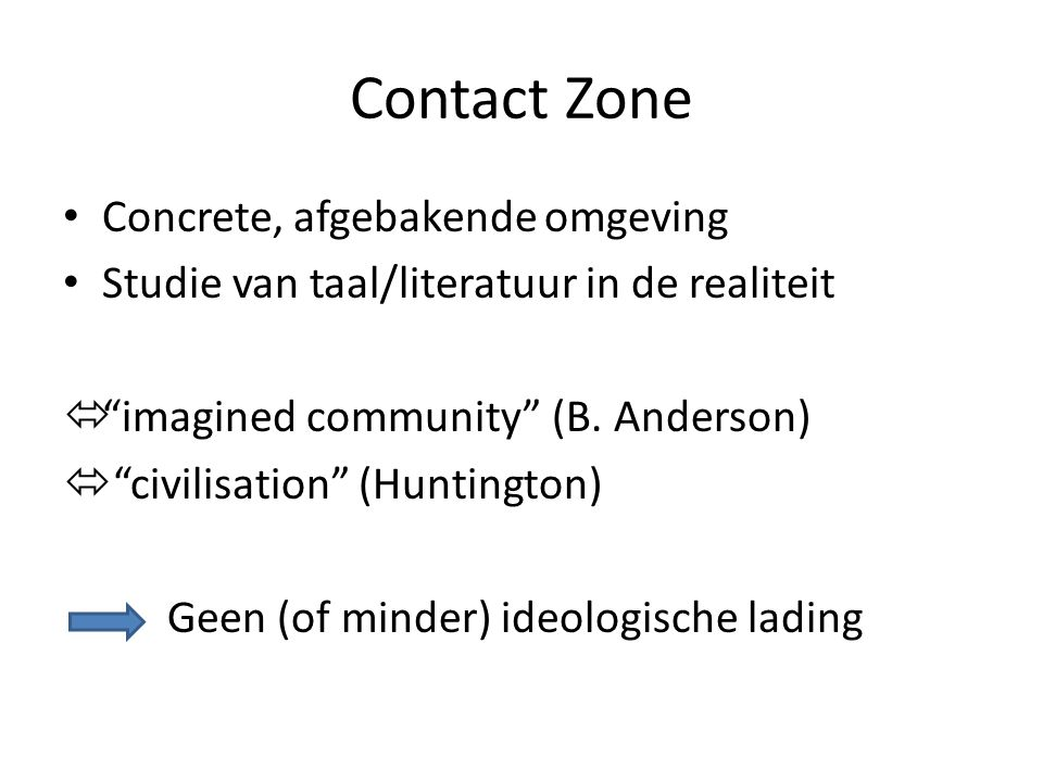 "Contact Zone Concrete, afgebakende omgeving Studie van taal/literatuur in de realiteit  ""imagined community"" (B. Anderson)  ""civilisation"" (Huntingt"