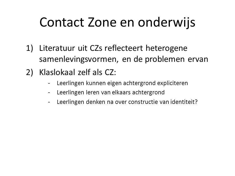 Contact Zone en onderwijs 1)Literatuur uit CZs reflecteert heterogene samenlevingsvormen, en de problemen ervan 2)Klaslokaal zelf als CZ: -Leerlingen