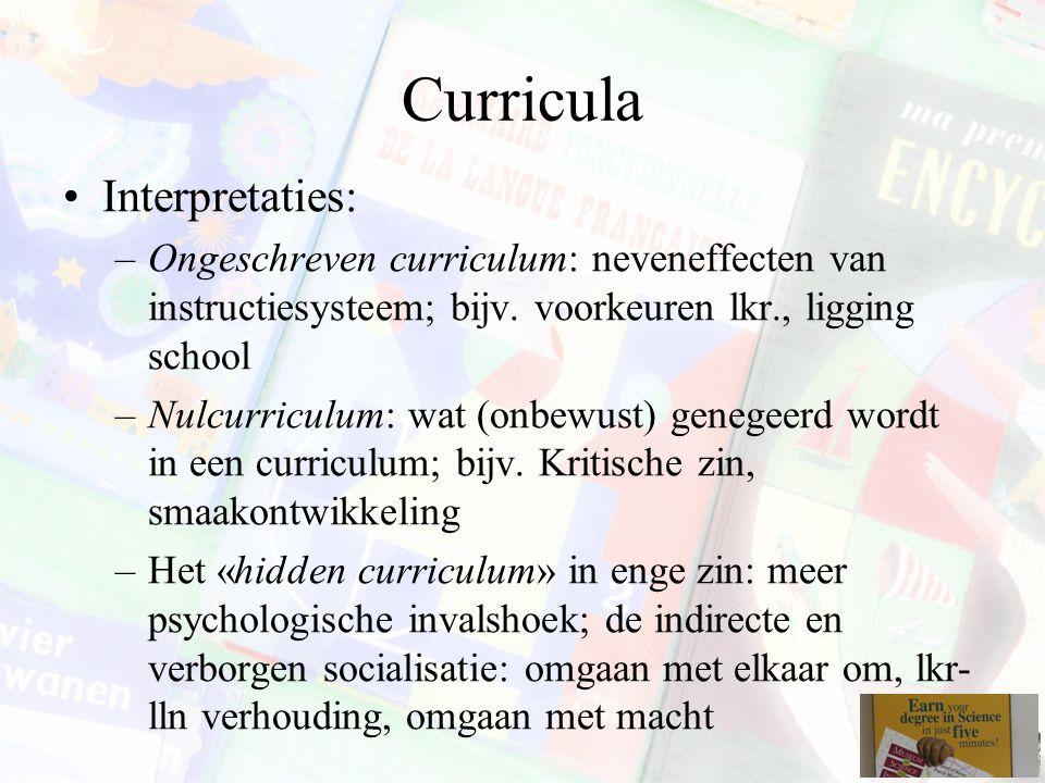 Curricula Interpretaties: –Ongeschreven curriculum: neveneffecten van instructiesysteem; bijv. voorkeuren lkr., ligging school –Nulcurriculum: wat (on