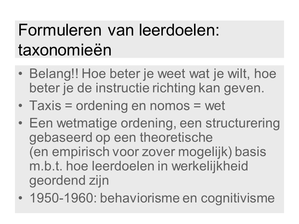 Formuleren van leerdoelen: taxonomieën Belang!! Hoe beter je weet wat je wilt, hoe beter je de instructie richting kan geven. Taxis = ordening en nomo