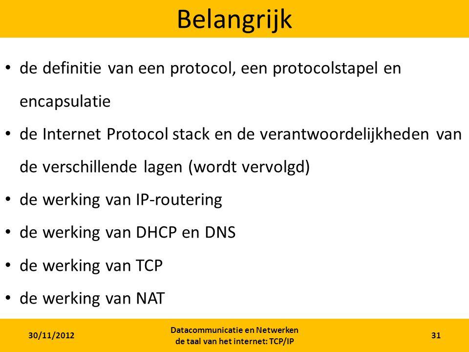 30/11/2012 Datacommunicatie en Netwerken de taal van het internet: TCP/IP 31 Belangrijk de definitie van een protocol, een protocolstapel en encapsulatie de Internet Protocol stack en de verantwoordelijkheden van de verschillende lagen (wordt vervolgd) de werking van IP-routering de werking van DHCP en DNS de werking van TCP de werking van NAT