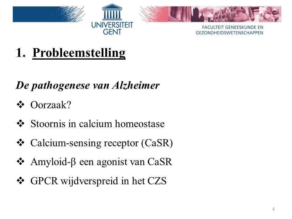 4 1.Probleemstelling De pathogenese van Alzheimer  Oorzaak?  Stoornis in calcium homeostase  Calcium-sensing receptor (CaSR)  Amyloid-β een agonis