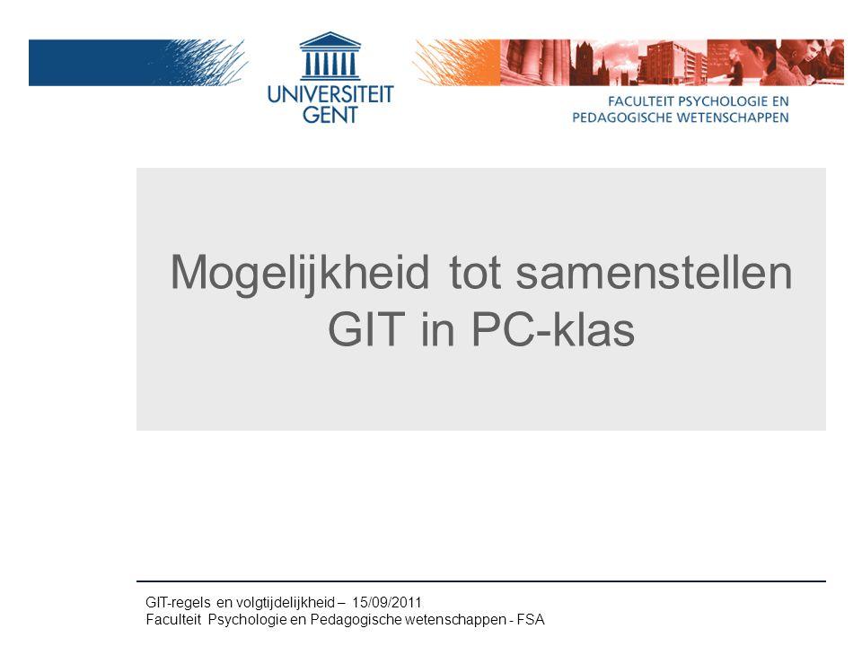 Mogelijkheid tot samenstellen GIT in PC-klas GIT-regels en volgtijdelijkheid – 15/09/2011 Faculteit Psychologie en Pedagogische wetenschappen - FSA