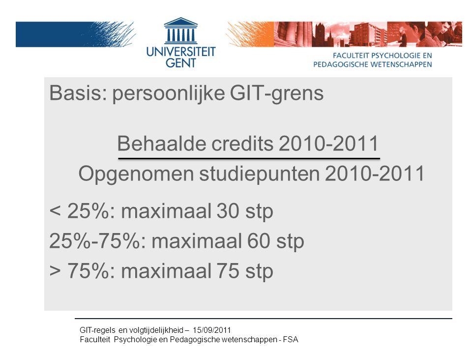 Basis: persoonlijke GIT-grens Behaalde credits 2010-2011 Opgenomen studiepunten 2010-2011 < 25%: maximaal 30 stp 25%-75%: maximaal 60 stp > 75%: maximaal 75 stp GIT-regels en volgtijdelijkheid – 15/09/2011 Faculteit Psychologie en Pedagogische wetenschappen - FSA