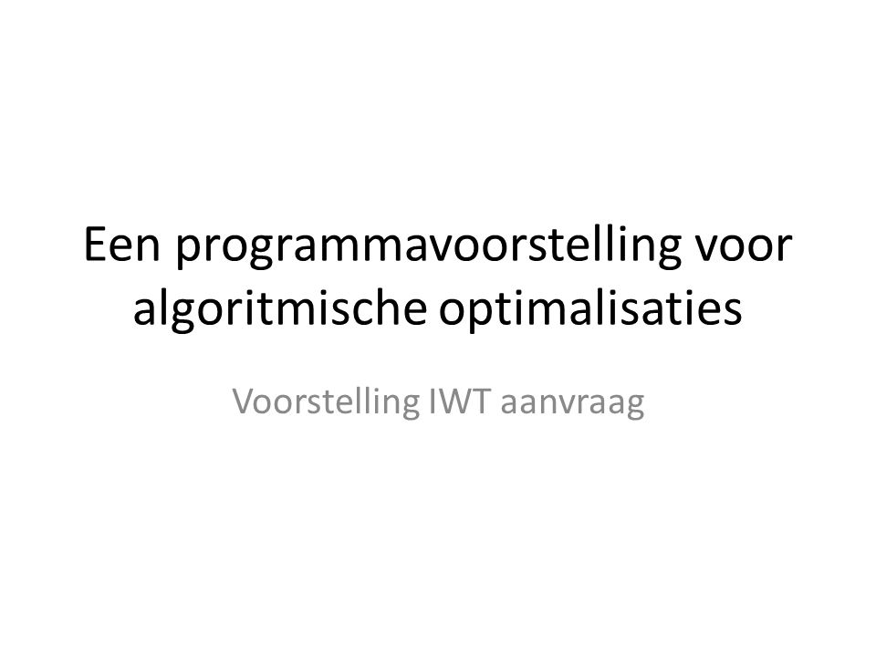 Een programmavoorstelling voor algoritmische optimalisaties Voorstelling IWT aanvraag