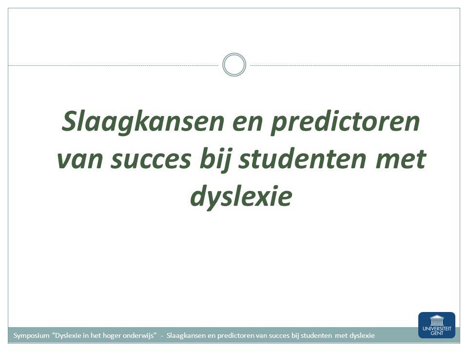Slaagkansen en predictoren van succes bij studenten met dyslexie Symposium Dyslexie in het hoger onderwijs - Slaagkansen en predictoren van succes bij studenten met dyslexie