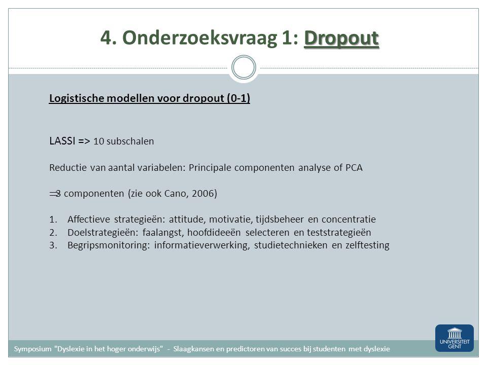Dropout 4. Onderzoeksvraag 1: Dropout Logistische modellen voor dropout (0-1) Variabelen in model Dyslexie (0 of 1) Familiale en achtergrondfactoren -