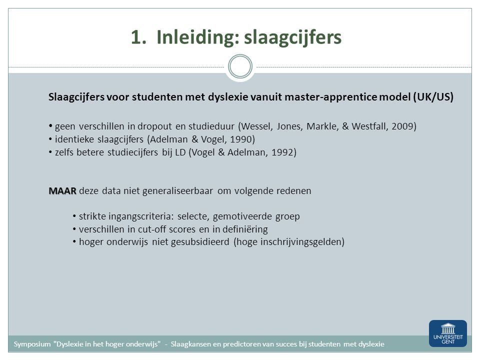 Symposium Dyslexie in het hoger onderwijs - Slaagkansen en predictoren van succes bij studenten met dyslexie Slaagcijfers voor studenten met dyslexie vanuit master-apprentice model (UK/US) geen verschillen in dropout en studieduur (Wessel, Jones, Markle, & Westfall, 2009) identieke slaagcijfers (Adelman & Vogel, 1990) zelfs betere studiecijfers bij LD (Vogel & Adelman, 1992) MAAR MAAR deze data niet generaliseerbaar om volgende redenen strikte ingangscriteria: selecte, gemotiveerde groep verschillen in cut-off scores en in definiëring hoger onderwijs niet gesubsidieerd (hoge inschrijvingsgelden) 1.
