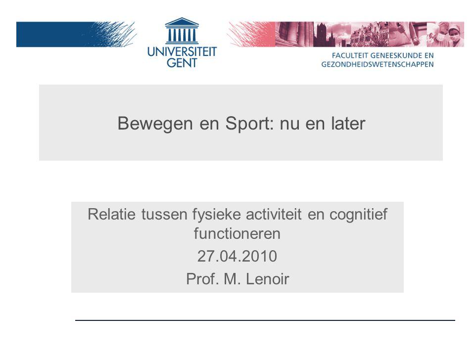 Bewegen en Sport: nu en later Relatie tussen fysieke activiteit en cognitief functioneren 27.04.2010 Prof.
