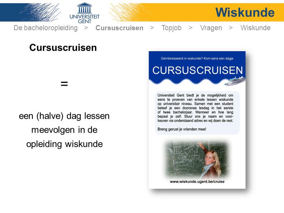 De bacheloropleiding > Cursuscruisen > Topjob > Vragen > Wiskunde Wiskunde = een (halve) dag lessen meevolgen in de opleiding wiskunde Cursuscruisen