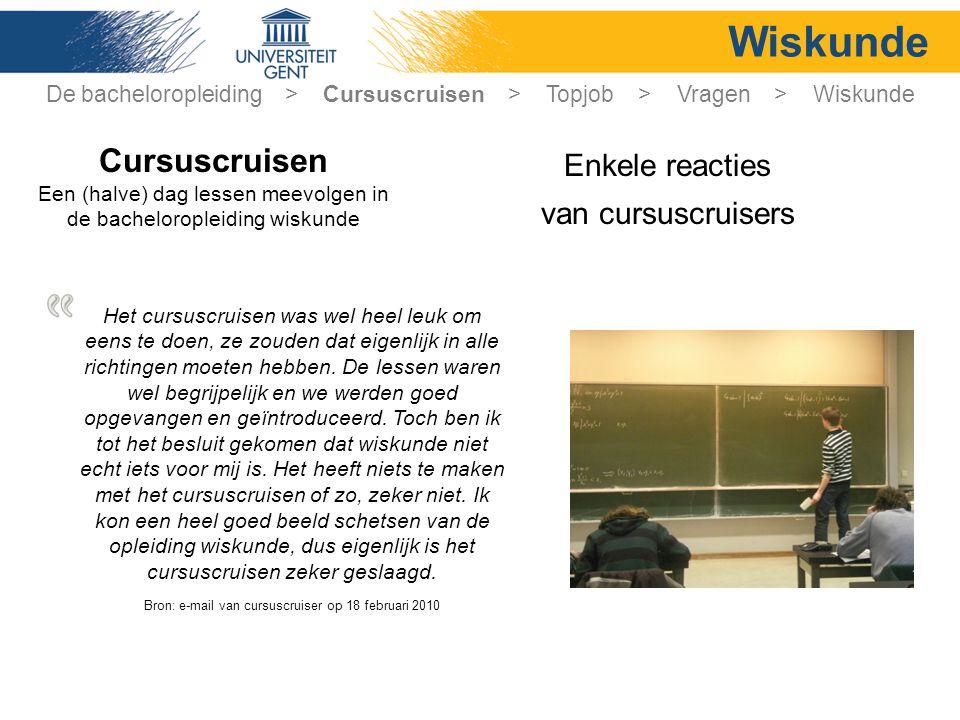 Wiskunde Enkele reacties van cursuscruisers Cursuscruisen Een (halve) dag lessen meevolgen in de bacheloropleiding wiskunde Het cursuscruisen was wel