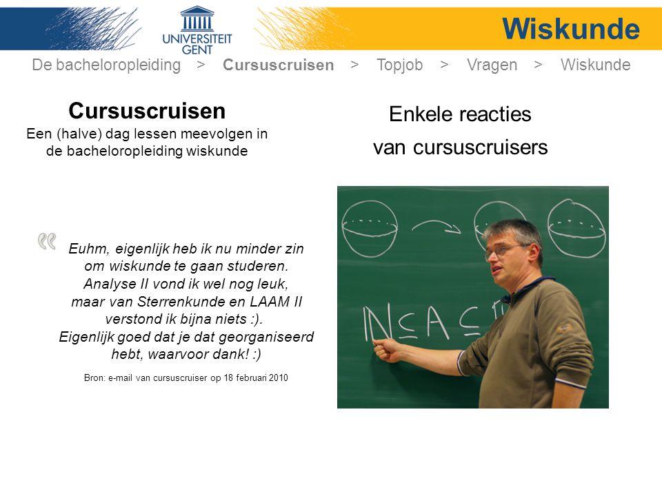 Wiskunde Enkele reacties van cursuscruisers Cursuscruisen Een (halve) dag lessen meevolgen in de bacheloropleiding wiskunde Euhm, eigenlijk heb ik nu minder zin om wiskunde te gaan studeren.