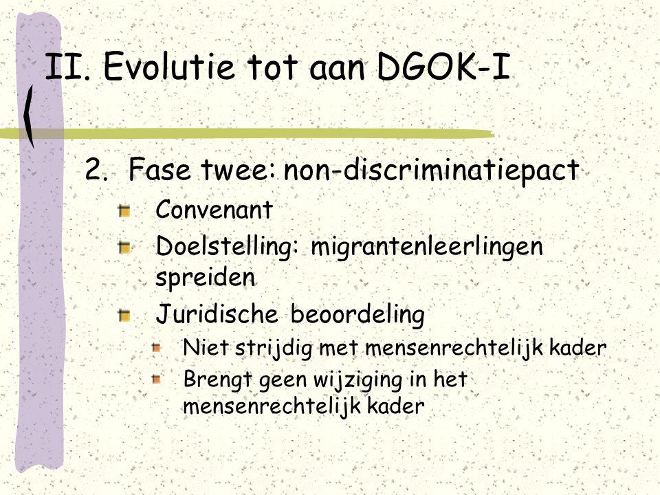 II. Evolutie tot aan DGOK-I 2.Fase twee: non-discriminatiepact Convenant Doelstelling: migrantenleerlingen spreiden Juridische beoordeling Niet strijd