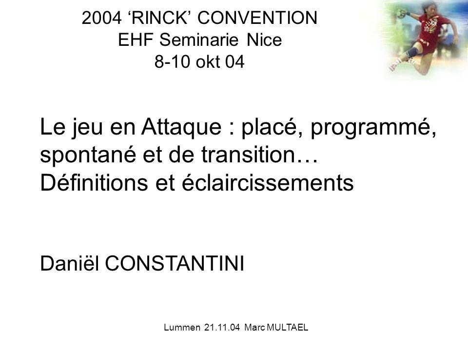 Lummen 21.11.04 Marc MULTAEL 2004 'RINCK' CONVENTION EHF Seminarie Nice 8-10 okt 04 Le jeu en Attaque : placé, programmé, spontané et de transition… D