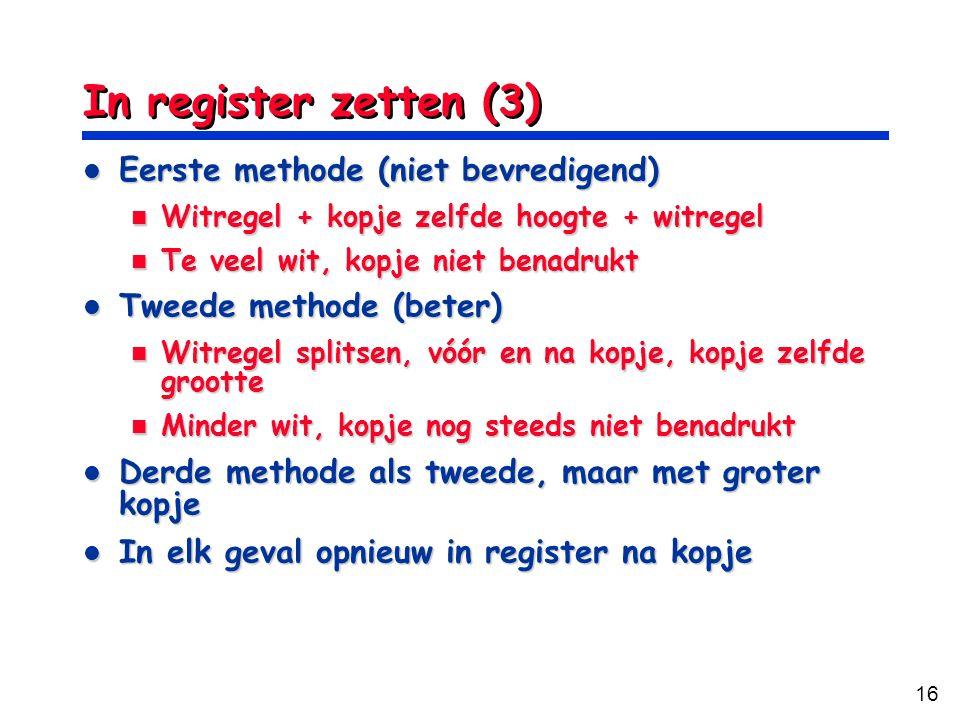 16 In register zetten (3) Eerste methode (niet bevredigend) Eerste methode (niet bevredigend) Witregel + kopje zelfde hoogte + witregel Witregel + kop