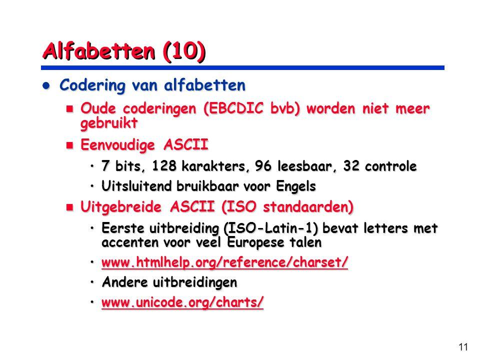 11 Alfabetten (10) Codering van alfabetten Codering van alfabetten Oude coderingen (EBCDIC bvb) worden niet meer gebruikt Oude coderingen (EBCDIC bvb) worden niet meer gebruikt Eenvoudige ASCII Eenvoudige ASCII 7 bits, 128 karakters, 96 leesbaar, 32 controle7 bits, 128 karakters, 96 leesbaar, 32 controle Uitsluitend bruikbaar voor EngelsUitsluitend bruikbaar voor Engels Uitgebreide ASCII (ISO standaarden) Uitgebreide ASCII (ISO standaarden) Eerste uitbreiding (ISO-Latin-1) bevat letters met accenten voor veel Europese talenEerste uitbreiding (ISO-Latin-1) bevat letters met accenten voor veel Europese talen www.htmlhelp.org/reference/charset/www.htmlhelp.org/reference/charset/www.htmlhelp.org/reference/charset/ Andere uitbreidingenAndere uitbreidingen www.unicode.org/charts/www.unicode.org/charts/www.unicode.org/charts/