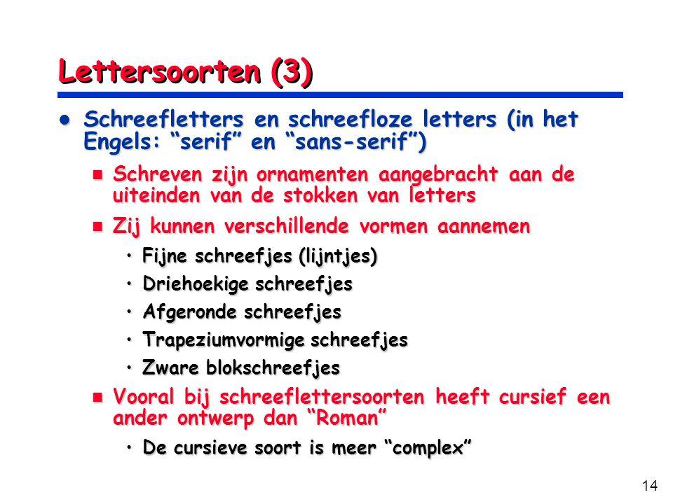 14 Lettersoorten (3) Schreefletters en schreefloze letters (in het Engels: serif en sans-serif ) Schreefletters en schreefloze letters (in het Engels: serif en sans-serif ) Schreven zijn ornamenten aangebracht aan de uiteinden van de stokken van letters Schreven zijn ornamenten aangebracht aan de uiteinden van de stokken van letters Zij kunnen verschillende vormen aannemen Zij kunnen verschillende vormen aannemen Fijne schreefjes (lijntjes)Fijne schreefjes (lijntjes) Driehoekige schreefjesDriehoekige schreefjes Afgeronde schreefjesAfgeronde schreefjes Trapeziumvormige schreefjesTrapeziumvormige schreefjes Zware blokschreefjesZware blokschreefjes Vooral bij schreeflettersoorten heeft cursief een ander ontwerp dan Roman Vooral bij schreeflettersoorten heeft cursief een ander ontwerp dan Roman De cursieve soort is meer complex De cursieve soort is meer complex