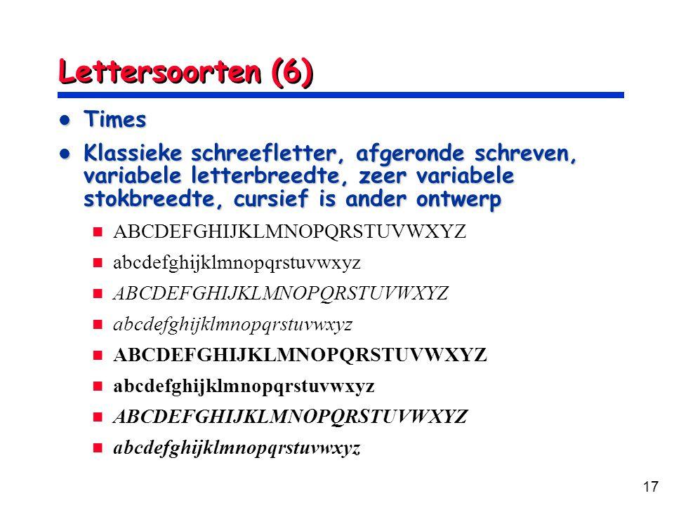 17 Lettersoorten (6) Times Times Klassieke schreefletter, afgeronde schreven, variabele letterbreedte, zeer variabele stokbreedte, cursief is ander ontwerp Klassieke schreefletter, afgeronde schreven, variabele letterbreedte, zeer variabele stokbreedte, cursief is ander ontwerp ABCDEFGHIJKLMNOPQRSTUVWXYZ abcdefghijklmnopqrstuvwxyz ABCDEFGHIJKLMNOPQRSTUVWXYZ abcdefghijklmnopqrstuvwxyz ABCDEFGHIJKLMNOPQRSTUVWXYZ abcdefghijklmnopqrstuvwxyz ABCDEFGHIJKLMNOPQRSTUVWXYZ abcdefghijklmnopqrstuvwxyz