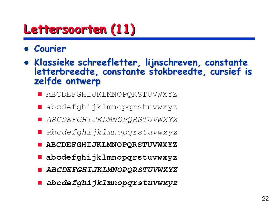 22 Lettersoorten (11) Courier Courier Klassieke schreefletter, lijnschreven, constante letterbreedte, constante stokbreedte, cursief is zelfde ontwerp Klassieke schreefletter, lijnschreven, constante letterbreedte, constante stokbreedte, cursief is zelfde ontwerp ABCDEFGHIJKLMNOPQRSTUVWXYZ abcdefghijklmnopqrstuvwxyz ABCDEFGHIJKLMNOPQRSTUVWXYZ abcdefghijklmnopqrstuvwxyz ABCDEFGHIJKLMNOPQRSTUVWXYZ abcdefghijklmnopqrstuvwxyz ABCDEFGHIJKLMNOPQRSTUVWXYZ abcdefghijklmnopqrstuvwxyz